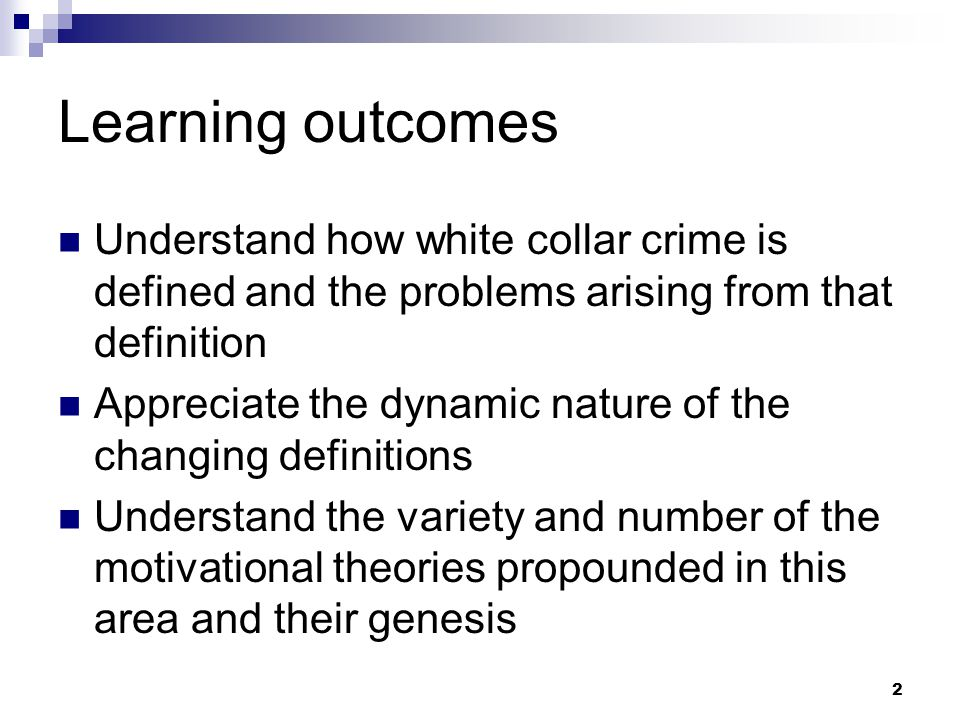 2 Learning outcomes Understand how white collar crime is defined and the problems arising from that definition Appreciate the dynamic nature of the changing definitions Understand the variety and number of the motivational theories propounded in this area and their genesis