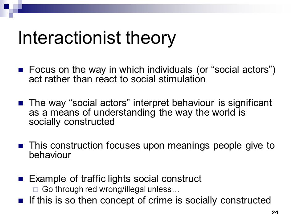 24 Interactionist theory Focus on the way in which individuals (or social actors ) act rather than react to social stimulation The way social actors interpret behaviour is significant as a means of understanding the way the world is socially constructed This construction focuses upon meanings people give to behaviour Example of traffic lights social construct  Go through red wrong/illegal unless… If this is so then concept of crime is socially constructed