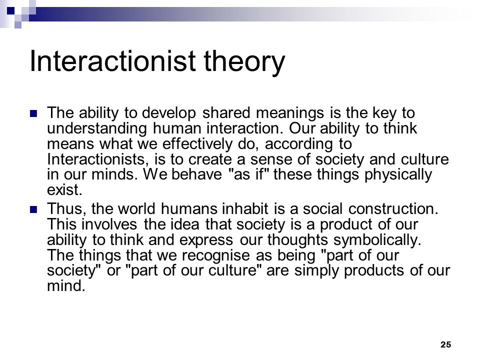 25 Interactionist theory The ability to develop shared meanings is the key to understanding human interaction.
