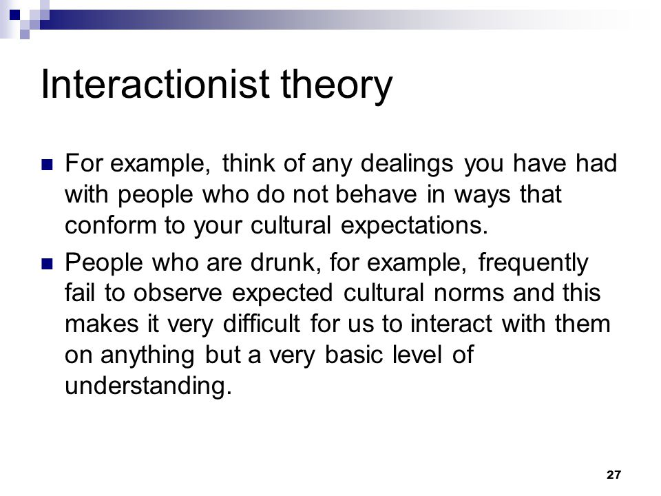 27 Interactionist theory For example, think of any dealings you have had with people who do not behave in ways that conform to your cultural expectations.