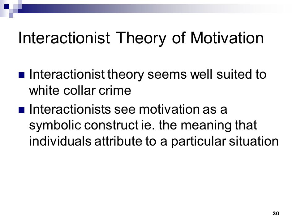 30 Interactionist Theory of Motivation Interactionist theory seems well suited to white collar crime Interactionists see motivation as a symbolic construct ie.
