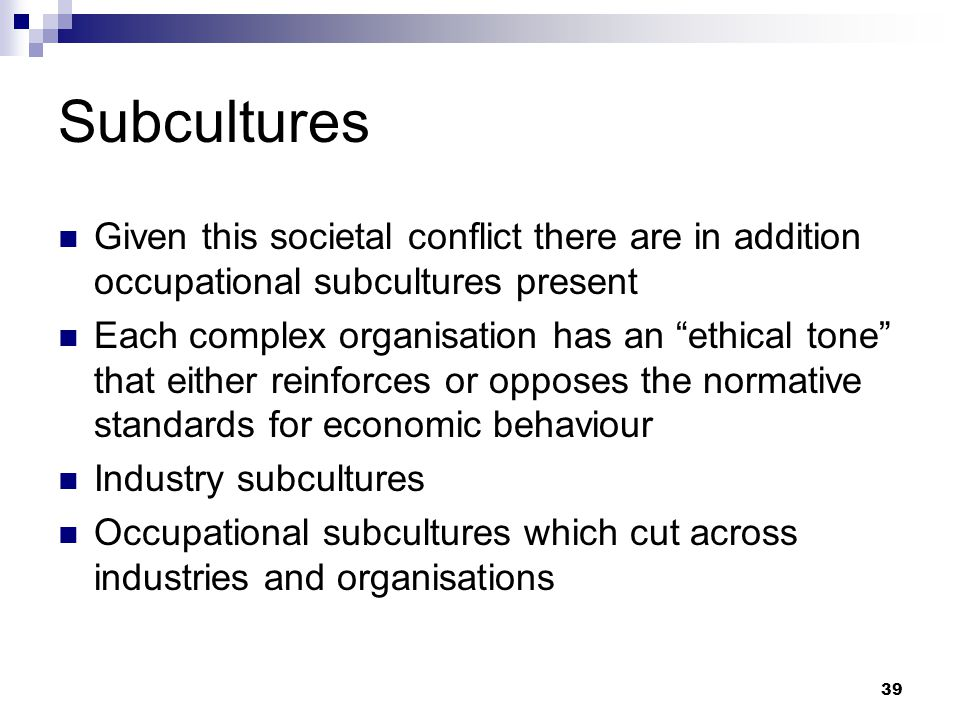 39 Subcultures Given this societal conflict there are in addition occupational subcultures present Each complex organisation has an ethical tone that either reinforces or opposes the normative standards for economic behaviour Industry subcultures Occupational subcultures which cut across industries and organisations