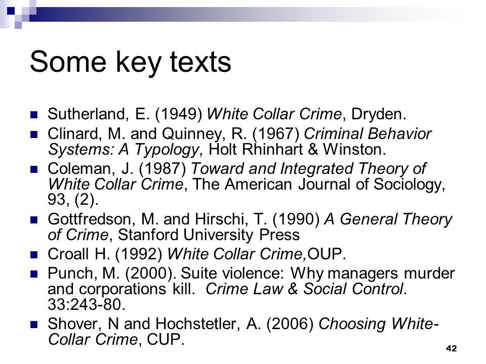 42 Some key texts Sutherland, E.(1949) White Collar Crime, Dryden.
