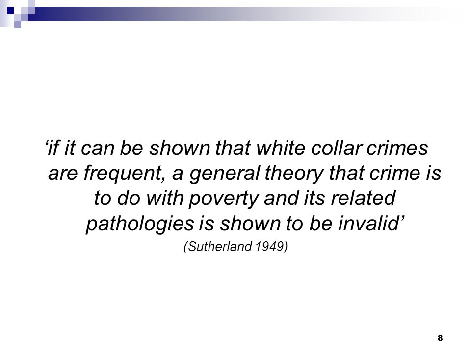 8 'if it can be shown that white collar crimes are frequent, a general theory that crime is to do with poverty and its related pathologies is shown to be invalid' (Sutherland 1949)