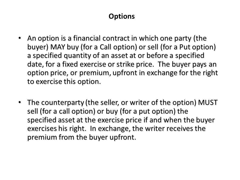 Options An option is a financial contract in which one party (the buyer) MAY buy (for a Call option) or sell (for a Put option) a specified quantity of an asset at or before a specified date, for a fixed exercise or strike price.