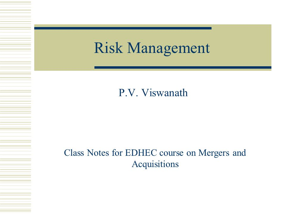 Risk Management P.V. Viswanath Class Notes for EDHEC course on Mergers and Acquisitions
