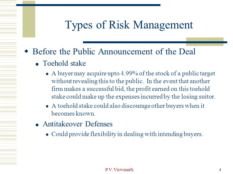 P.V. Viswanath4 Types of Risk Management  Before the Public Announcement of the Deal Toehold stake A buyer may acquire upto 4.99% of the stock of a p