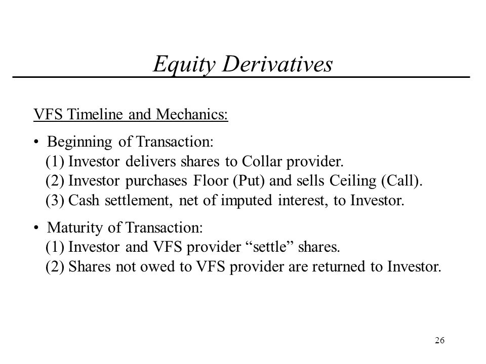 26 Equity Derivatives VFS Timeline and Mechanics: Beginning of Transaction: (1) Investor delivers shares to Collar provider.