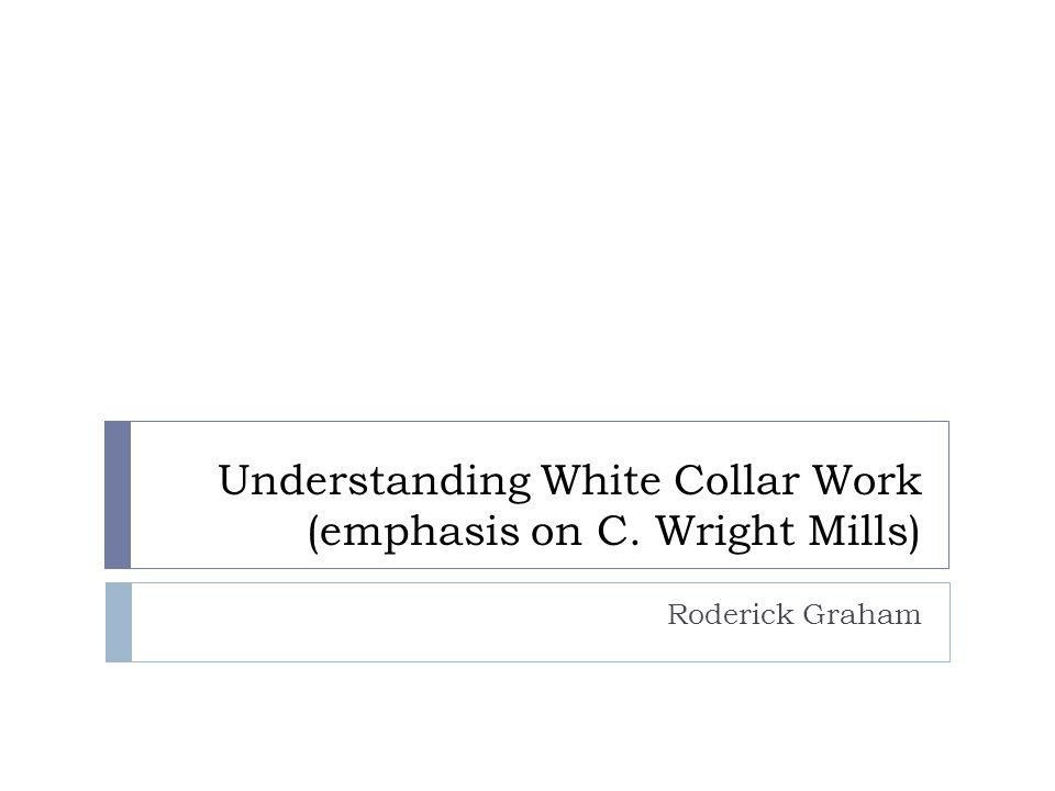 Understanding White Collar Work (emphasis on C. Wright Mills) Roderick Graham