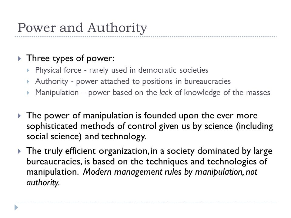 Power and Authority  Three types of power:  Physical force - rarely used in democratic societies  Authority - power attached to positions in bureaucracies  Manipulation – power based on the lack of knowledge of the masses  The power of manipulation is founded upon the ever more sophisticated methods of control given us by science (including social science) and technology.
