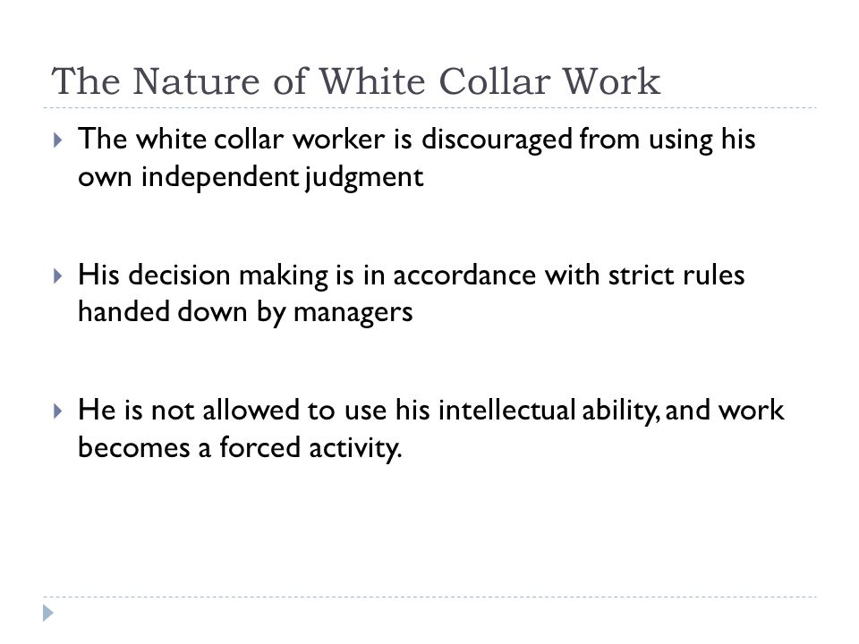 The Nature of White Collar Work  The white collar worker is discouraged from using his own independent judgment  His decision making is in accordance with strict rules handed down by managers  He is not allowed to use his intellectual ability, and work becomes a forced activity.