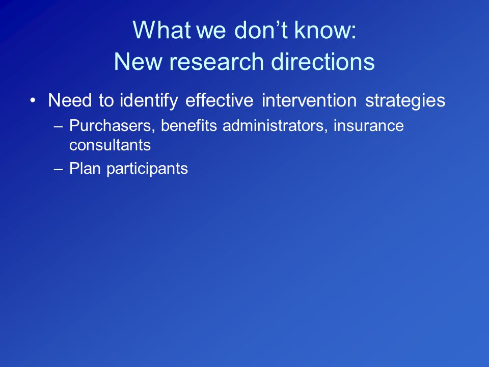 What we don't know: New research directions Need to identify effective intervention strategies –Purchasers, benefits administrators, insurance consultants –Plan participants