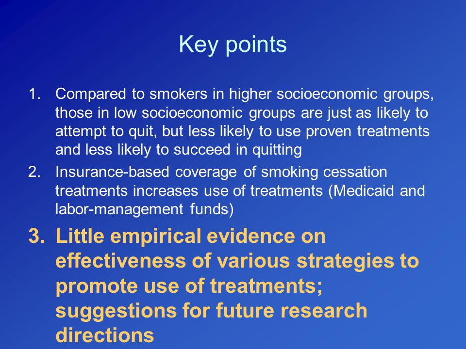 Key points 1.Compared to smokers in higher socioeconomic groups, those in low socioeconomic groups are just as likely to attempt to quit, but less likely to use proven treatments and less likely to succeed in quitting 2.Insurance-based coverage of smoking cessation treatments increases use of treatments (Medicaid and labor-management funds) 3.Little empirical evidence on effectiveness of various strategies to promote use of treatments; suggestions for future research directions