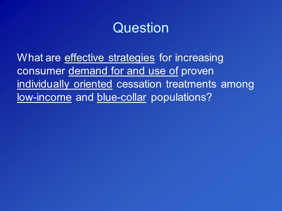 Question What are effective strategies for increasing consumer demand for and use of proven individually oriented cessation treatments among low-income and blue-collar populations