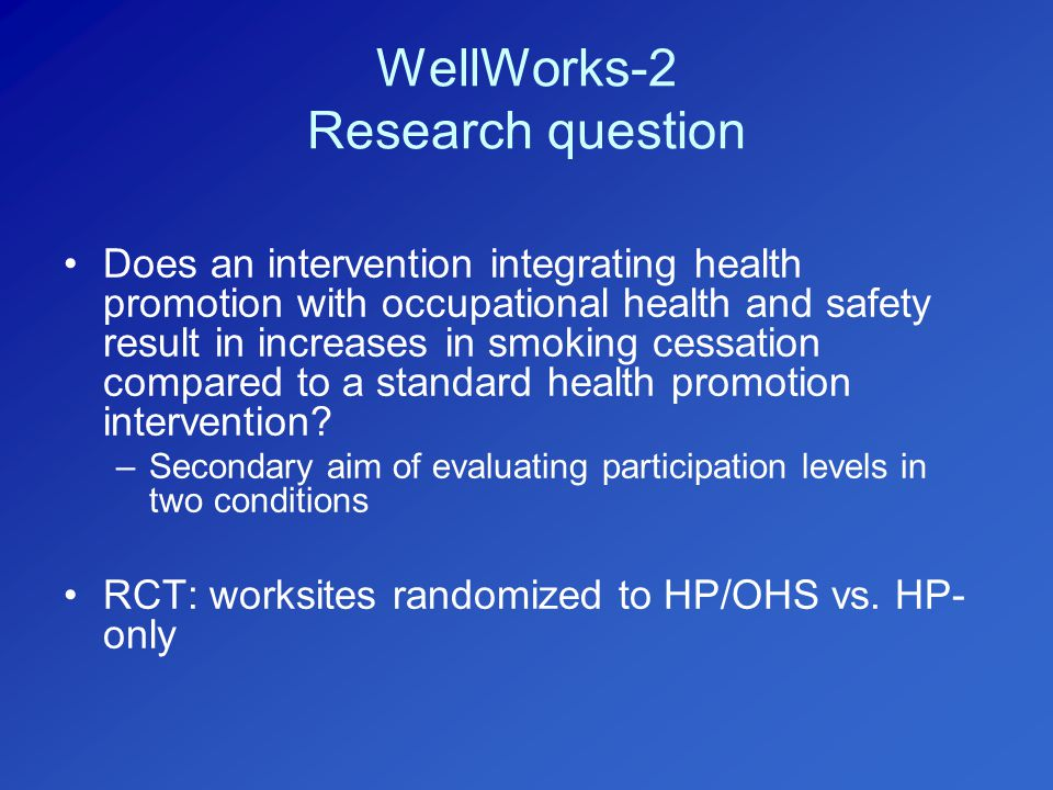 WellWorks-2 Research question Does an intervention integrating health promotion with occupational health and safety result in increases in smoking cessation compared to a standard health promotion intervention.