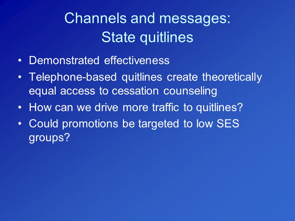 Channels and messages: State quitlines Demonstrated effectiveness Telephone-based quitlines create theoretically equal access to cessation counseling How can we drive more traffic to quitlines.