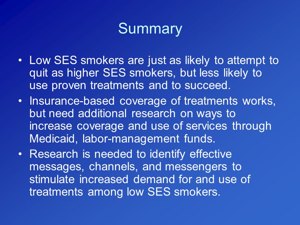 Summary Low SES smokers are just as likely to attempt to quit as higher SES smokers, but less likely to use proven treatments and to succeed.