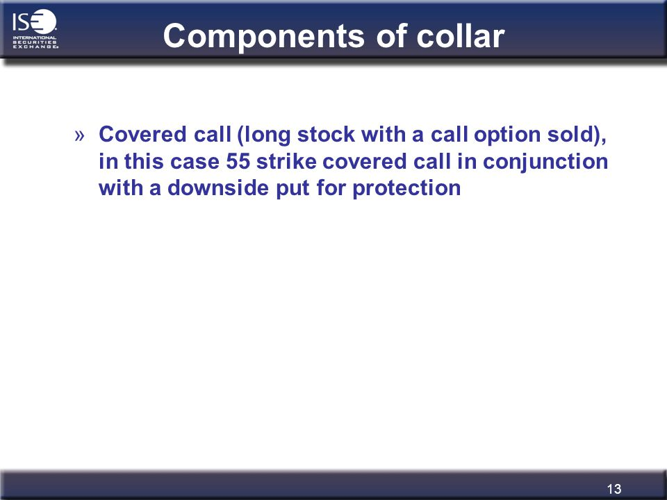 13 Components of collar »Covered call (long stock with a call option sold), in this case 55 strike covered call in conjunction with a downside put for