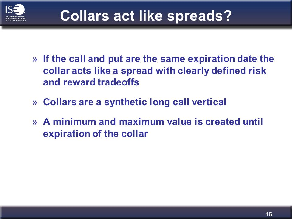 16 Collars act like spreads? »If the call and put are the same expiration date the collar acts like a spread with clearly defined risk and reward trad