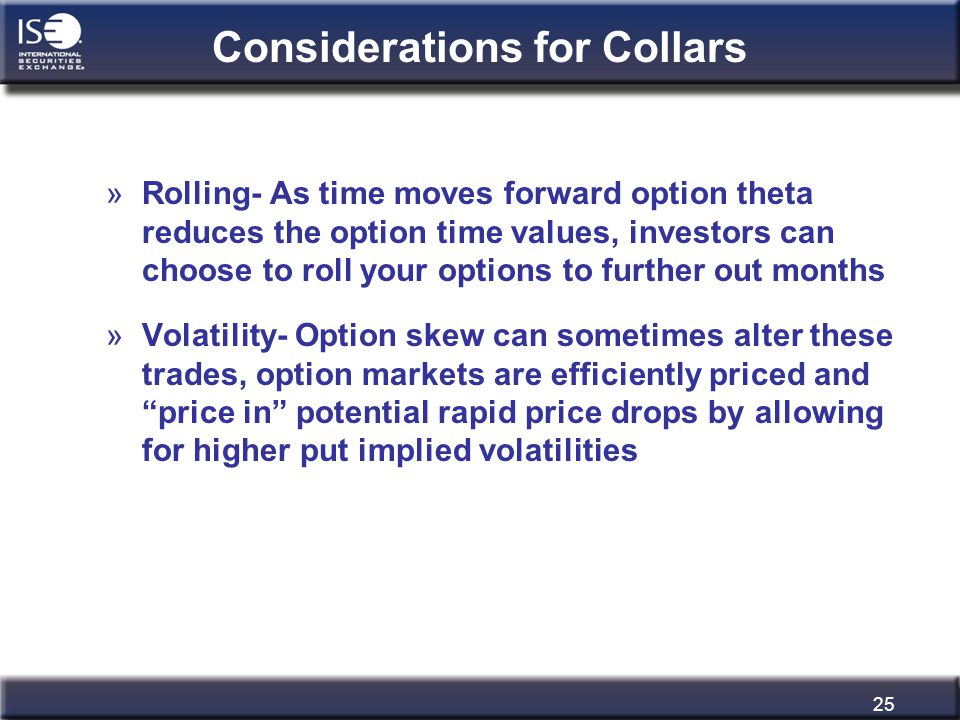 25 Considerations for Collars »Rolling- As time moves forward option theta reduces the option time values, investors can choose to roll your options t