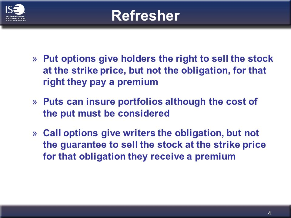 4 Refresher »Put options give holders the right to sell the stock at the strike price, but not the obligation, for that right they pay a premium »Puts