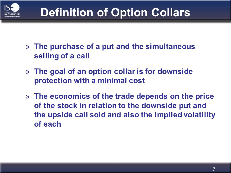 7 Definition of Option Collars »The purchase of a put and the simultaneous selling of a call »The goal of an option collar is for downside protection