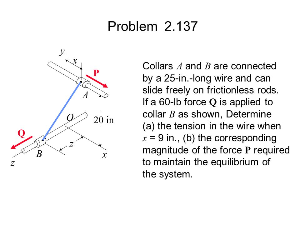 Problem 2.137 Collars A and B are connected by a 25-in.-long wire and can slide freely on frictionless rods. If a 60-lb force Q is applied to collar B
