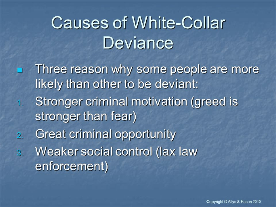 Copyright © Allyn & Bacon 2010 Causes of White-Collar Deviance Three reason why some people are more likely than other to be deviant: Three reason why some people are more likely than other to be deviant: 1.