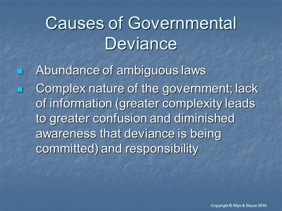 Copyright © Allyn & Bacon 2010 Causes of Governmental Deviance Abundance of ambiguous laws Abundance of ambiguous laws Complex nature of the government; lack of information (greater complexity leads to greater confusion and diminished awareness that deviance is being committed) and responsibility Complex nature of the government; lack of information (greater complexity leads to greater confusion and diminished awareness that deviance is being committed) and responsibility