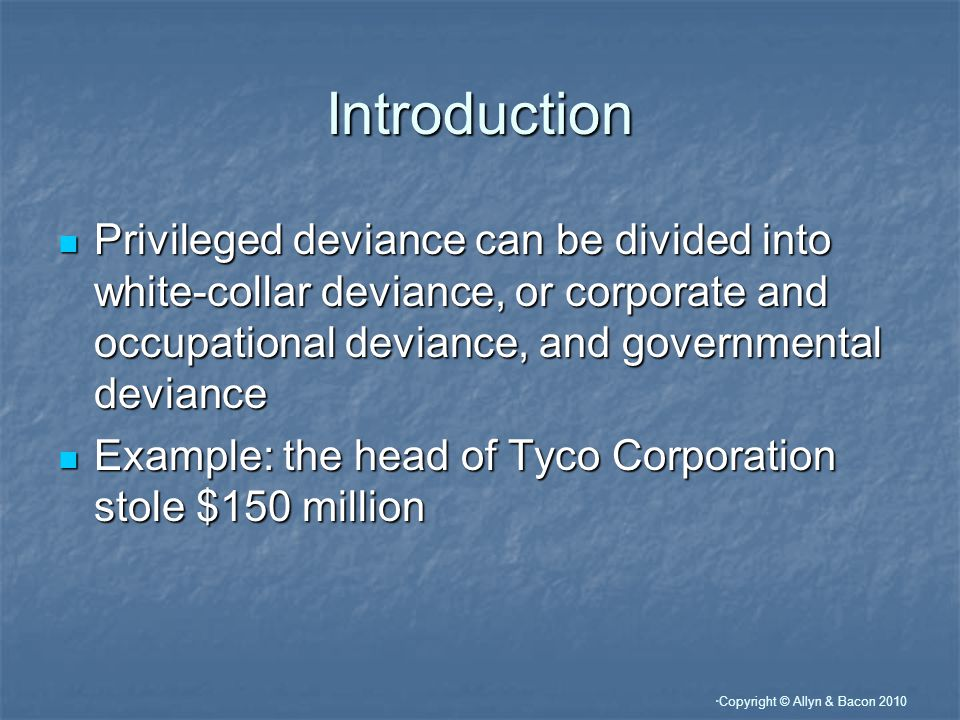 Copyright © Allyn & Bacon 2010 Introduction Privileged deviance can be divided into white-collar deviance, or corporate and occupational deviance, and governmental deviance Privileged deviance can be divided into white-collar deviance, or corporate and occupational deviance, and governmental deviance Example: the head of Tyco Corporation stole $150 million Example: the head of Tyco Corporation stole $150 million