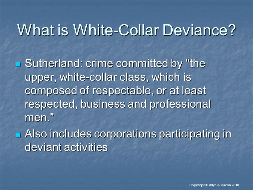 Copyright © Allyn & Bacon 2010 Corporate Deviance Corporate deviance takes place in corporations; it is carried out for benefit of the company or an individual; the FOUR major types of deviance inlude: Corporate deviance takes place in corporations; it is carried out for benefit of the company or an individual; the FOUR major types of deviance inlude: 1.