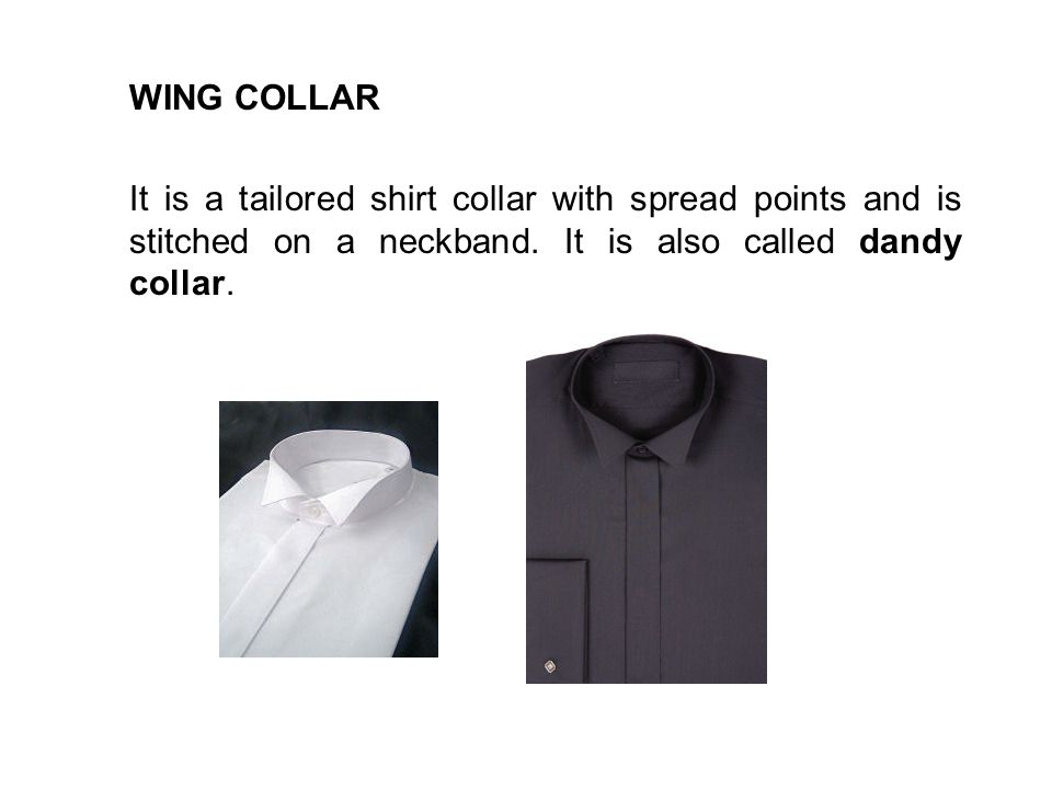 WING COLLAR It is a tailored shirt collar with spread points and is stitched on a neckband. It is also called dandy collar.