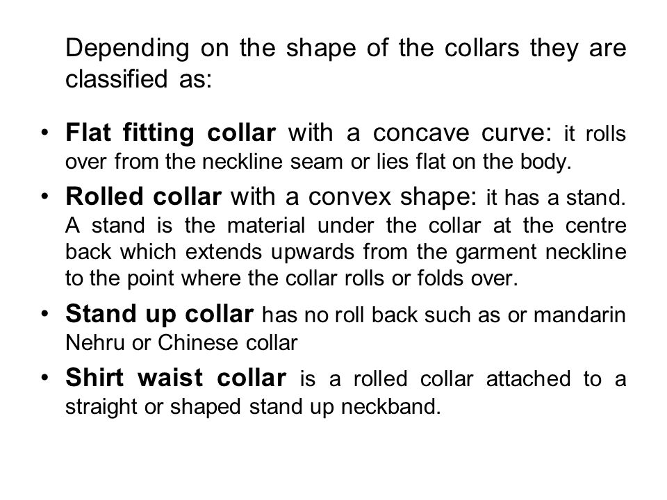 Depending on the shape of the collars they are classified as: Flat fitting collar with a concave curve: it rolls over from the neckline seam or lies f
