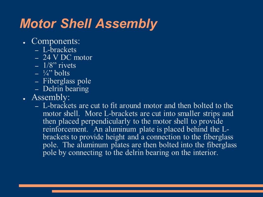 Motor Shell Assembly ● Components: – L-brackets – 24 V DC motor – 1/8 rivets – ¼ bolts – Fiberglass pole – Delrin bearing ● Assembly: – L-brackets are cut to fit around motor and then bolted to the motor shell.