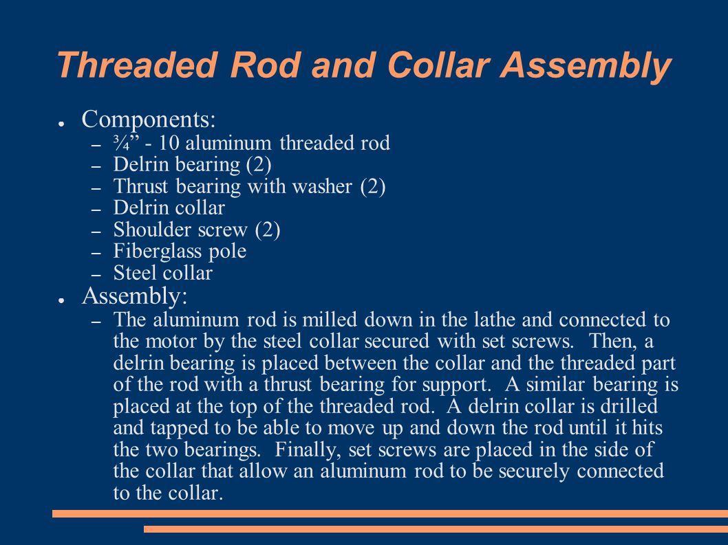 Threaded Rod and Collar Assembly ● Components: – ¾ - 10 aluminum threaded rod – Delrin bearing (2) – Thrust bearing with washer (2) – Delrin collar – Shoulder screw (2) – Fiberglass pole – Steel collar ● Assembly: – The aluminum rod is milled down in the lathe and connected to the motor by the steel collar secured with set screws.