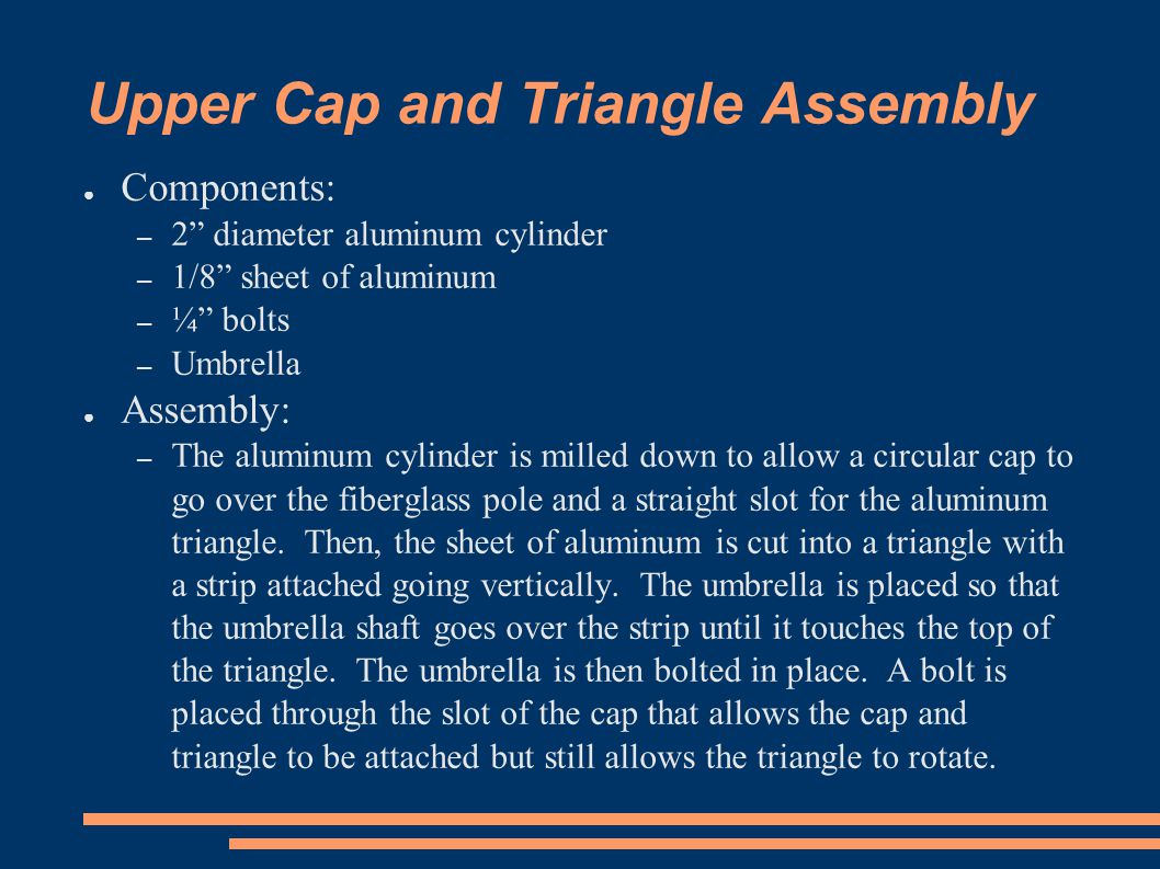 Upper Cap and Triangle Assembly ● Components: – 2 diameter aluminum cylinder – 1/8 sheet of aluminum – ¼ bolts – Umbrella ● Assembly: – The aluminum cylinder is milled down to allow a circular cap to go over the fiberglass pole and a straight slot for the aluminum triangle.