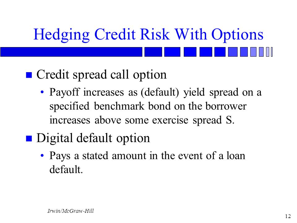 Irwin/McGraw-Hill 12 Hedging Credit Risk With Options n Credit spread call option Payoff increases as (default) yield spread on a specified benchmark bond on the borrower increases above some exercise spread S.