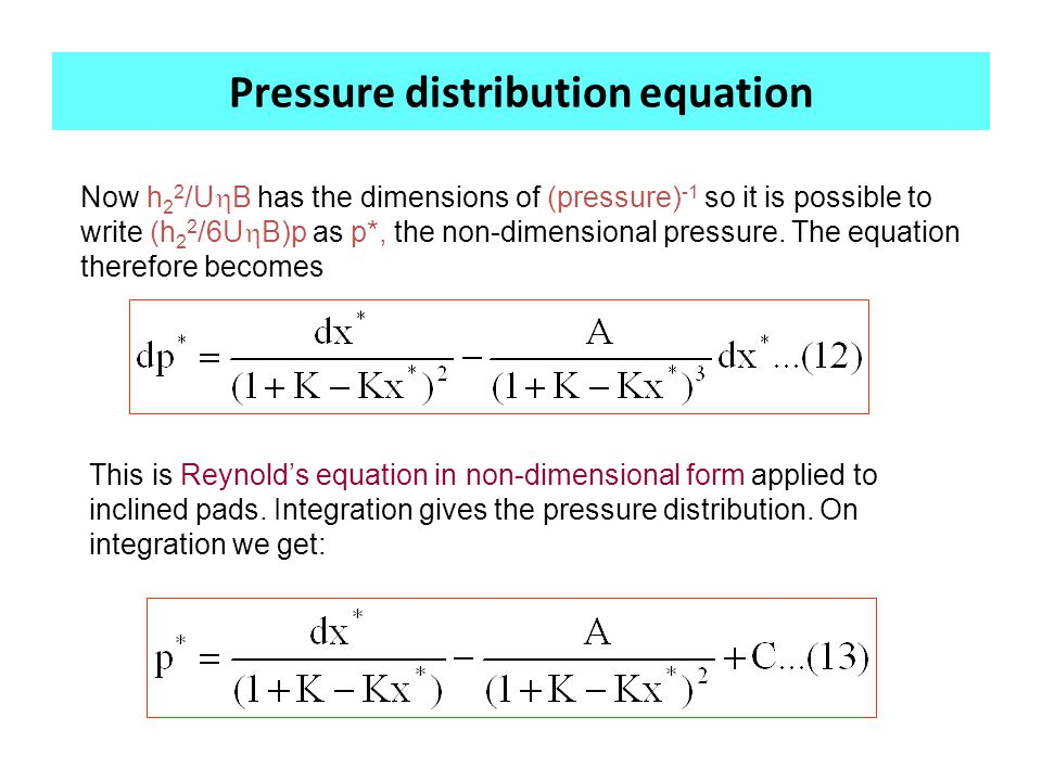 Pressure distribution equation Now h 2 2 /U  B has the dimensions of (pressure) -1 so it is possible to write (h 2 2 /6U  B)p as p*, the non-dimensional pressure.
