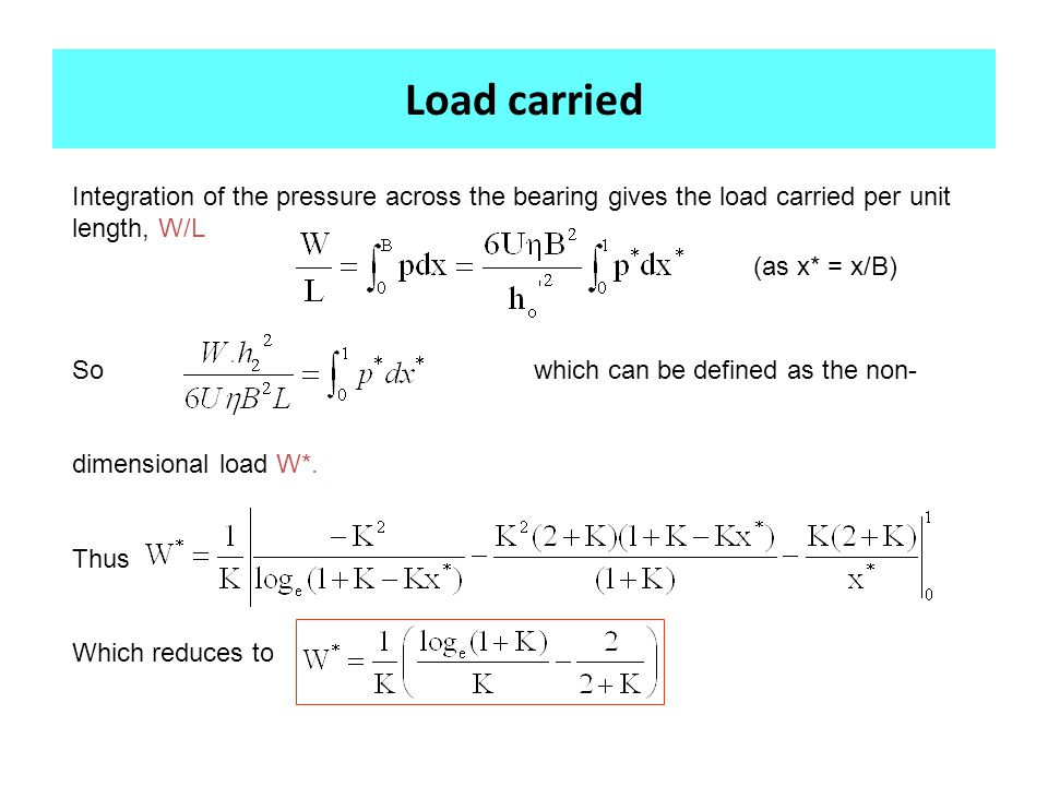 Integration of the pressure across the bearing gives the load carried per unit length, W/L So which can be defined as the non- dimensional load W*.