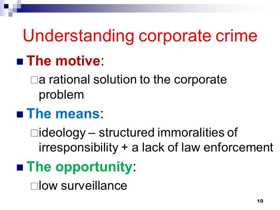 10 Understanding corporate crime The motive:  a rational solution to the corporate problem The means:  ideology – structured immoralities of irrespo