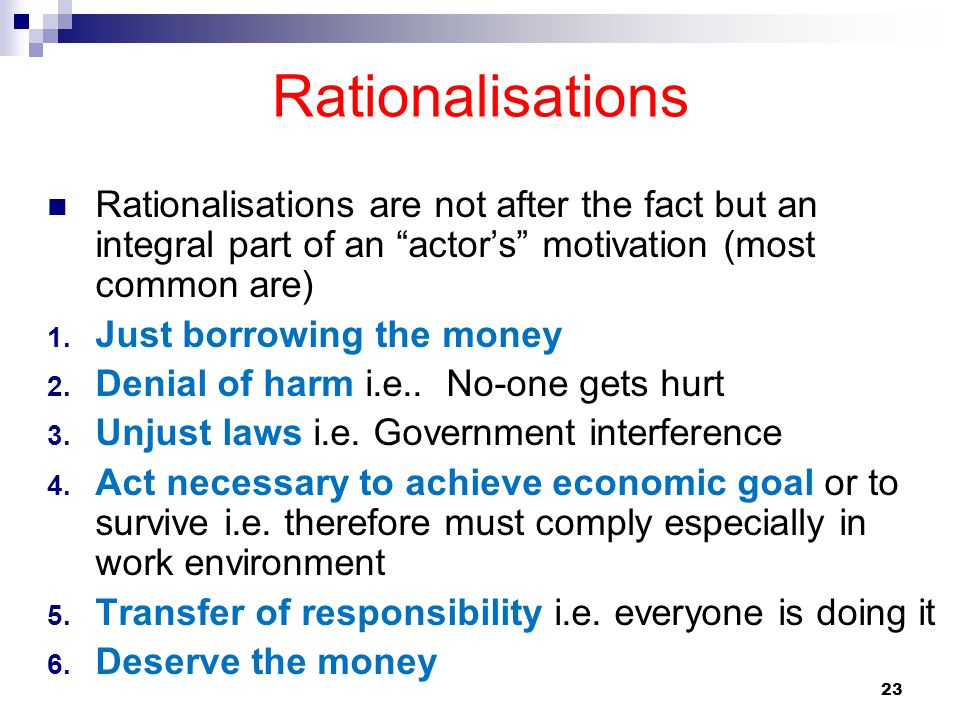 "23 Rationalisations Rationalisations are not after the fact but an integral part of an ""actor's"" motivation (most common are) 1. Just borrowing the mo"