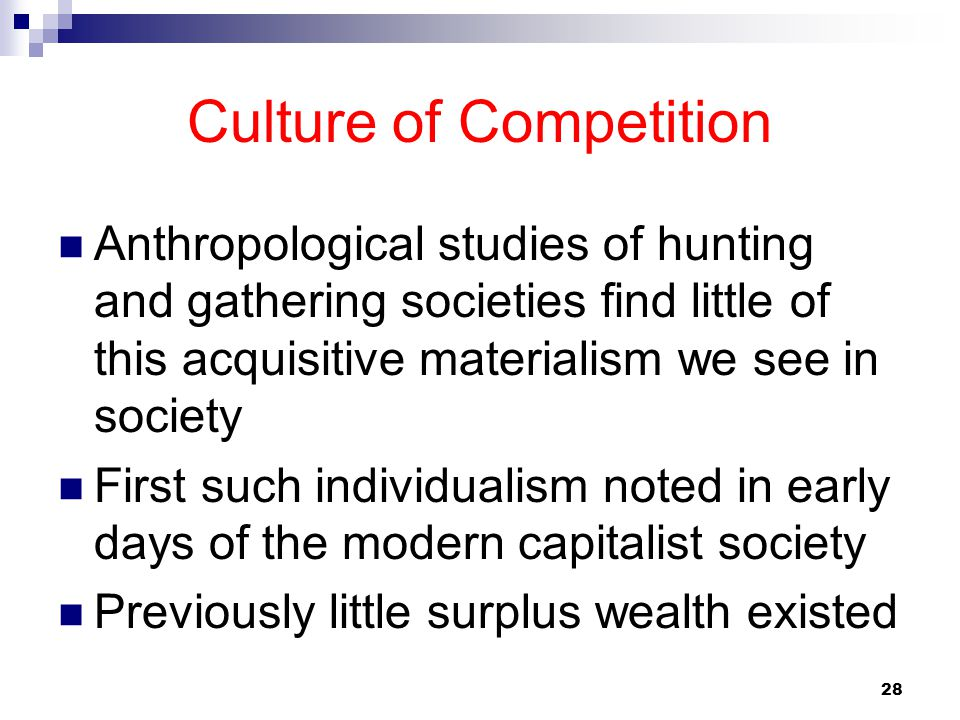 28 Culture of Competition Anthropological studies of hunting and gathering societies find little of this acquisitive materialism we see in society Fir