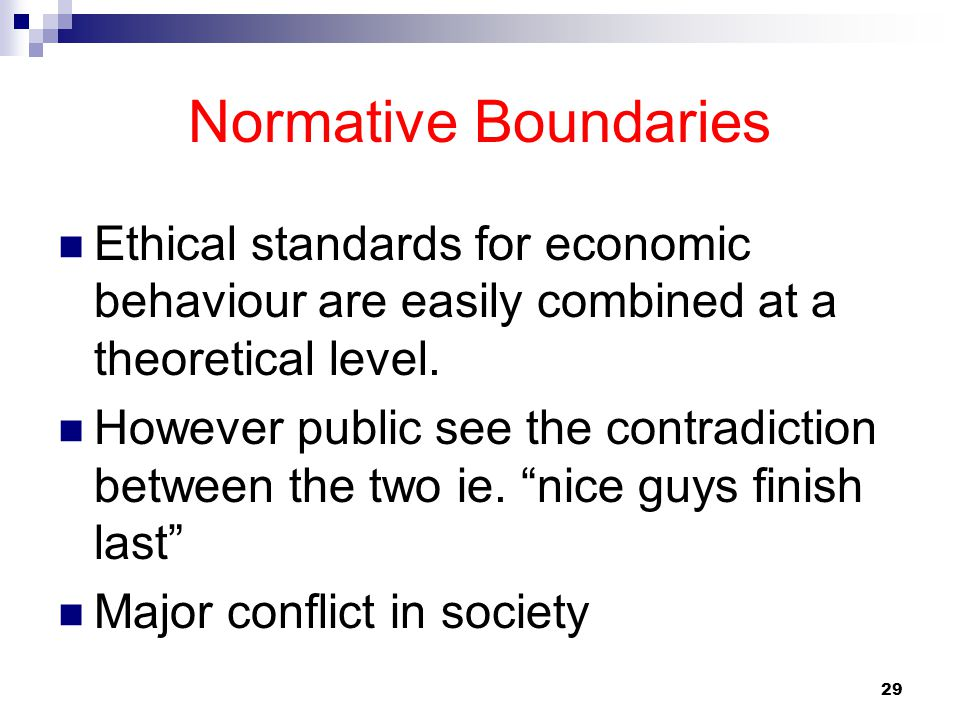 29 Normative Boundaries Ethical standards for economic behaviour are easily combined at a theoretical level. However public see the contradiction betw