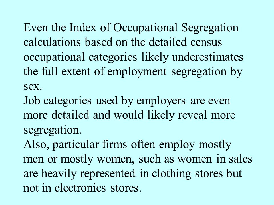 Even the Index of Occupational Segregation calculations based on the detailed census occupational categories likely underestimates the full extent of employment segregation by sex.