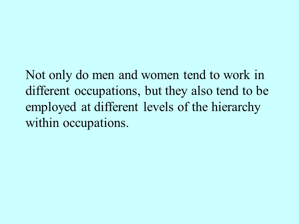 Not only do men and women tend to work in different occupations, but they also tend to be employed at different levels of the hierarchy within occupations.