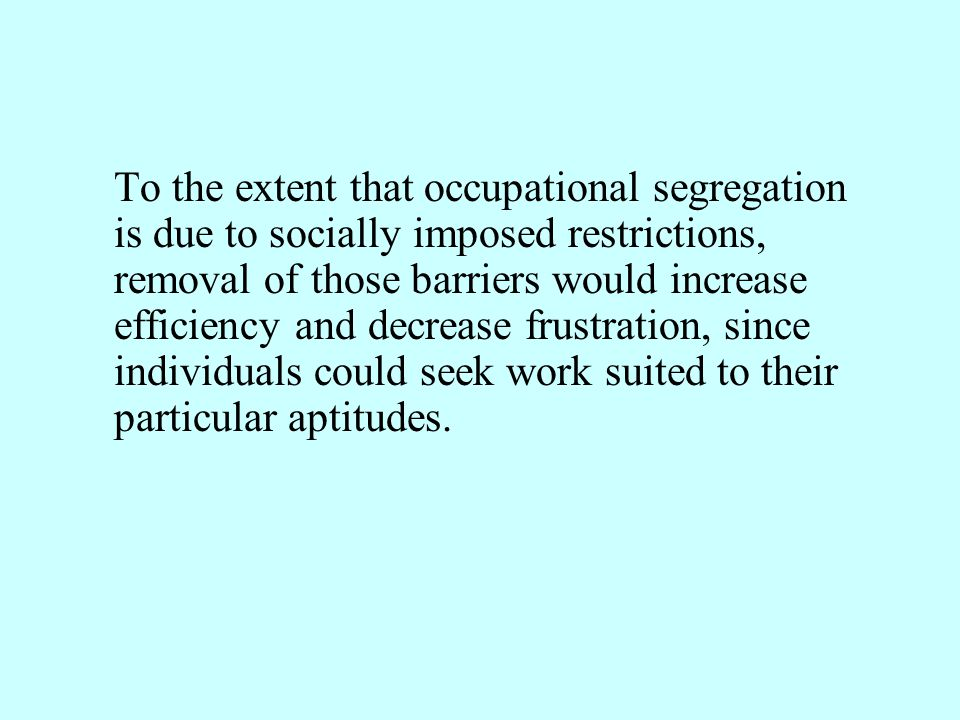 To the extent that occupational segregation is due to socially imposed restrictions, removal of those barriers would increase efficiency and decrease frustration, since individuals could seek work suited to their particular aptitudes.