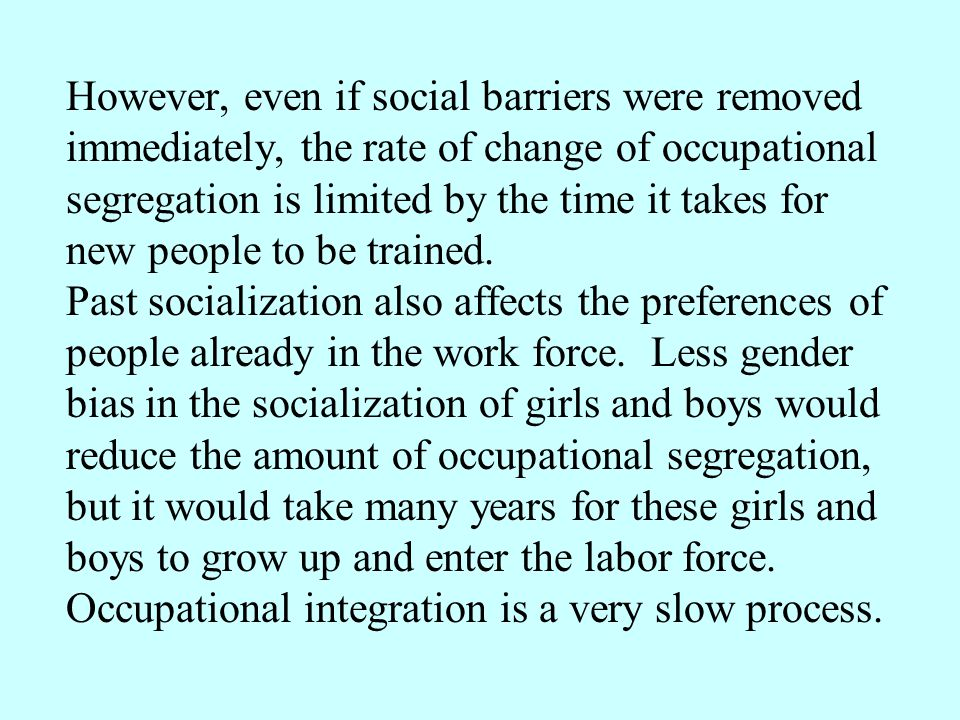 However, even if social barriers were removed immediately, the rate of change of occupational segregation is limited by the time it takes for new people to be trained.