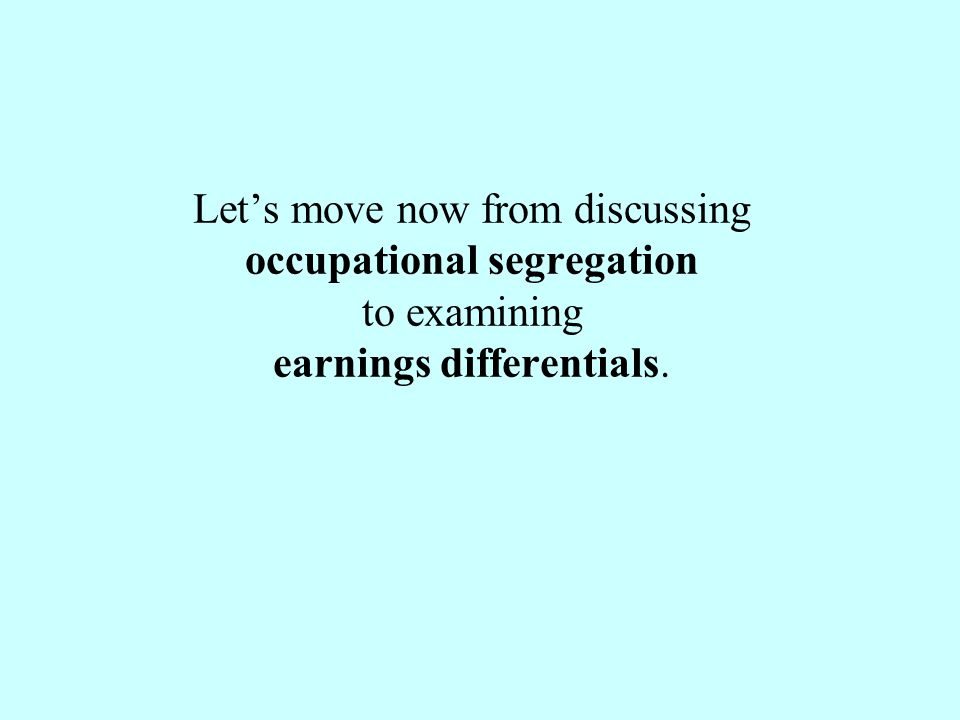 Let's move now from discussing occupational segregation to examining earnings differentials.