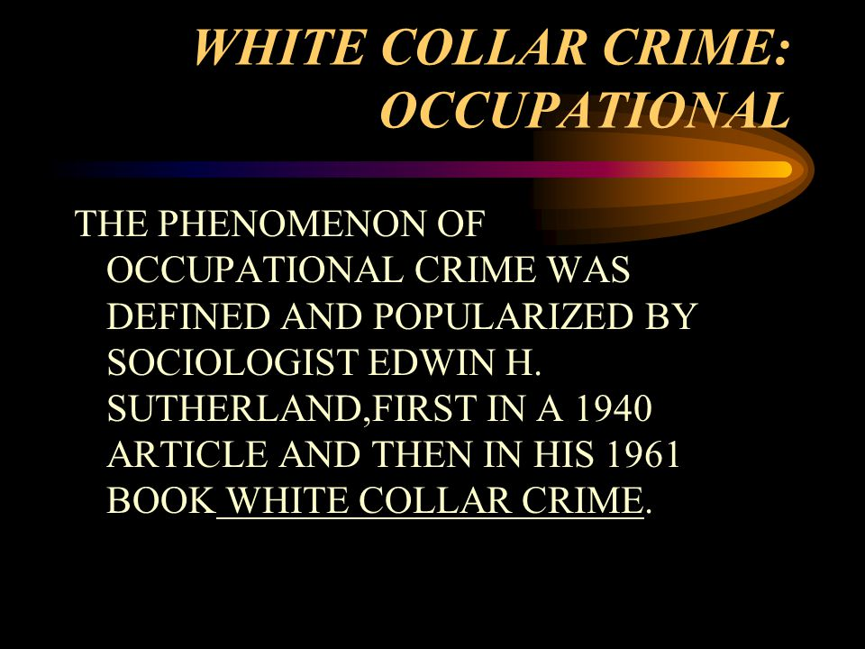 WHITE COLLAR CRIME: OCCUPATIONAL THE PHENOMENON OF OCCUPATIONAL CRIME WAS DEFINED AND POPULARIZED BY SOCIOLOGIST EDWIN H.