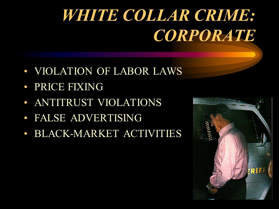 WHITE COLLAR CRIME: CORPORATE VIOLATION OF LABOR LAWS PRICE FIXING ANTITRUST VIOLATIONS FALSE ADVERTISING BLACK-MARKET ACTIVITIES